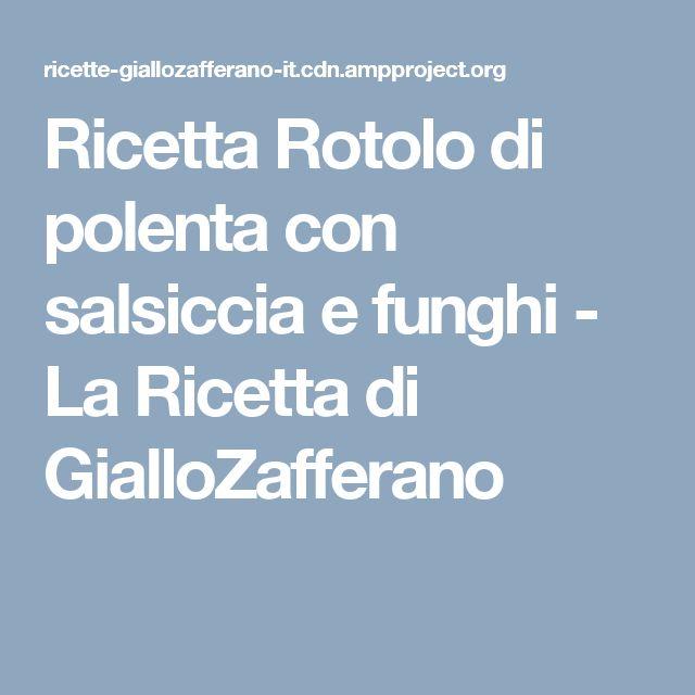 Ricetta Rotolo di polenta con salsiccia e funghi - La Ricetta di GialloZafferano