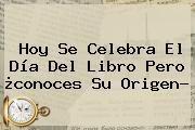 http://tecnoautos.com/wp-content/uploads/imagenes/tendencias/thumbs/hoy-se-celebra-el-dia-del-libro-pero-conoces-su-origen.jpg Dia Del Libro. Hoy se celebra el Día del Libro pero ¿conoces su origen?, Enlaces, Imágenes, Videos y Tweets - http://tecnoautos.com/actualidad/dia-del-libro-hoy-se-celebra-el-dia-del-libro-pero-conoces-su-origen/