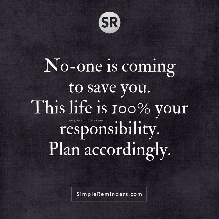 No-one is coming to save you. This life is 100% your responsibility. Plan accordingly.