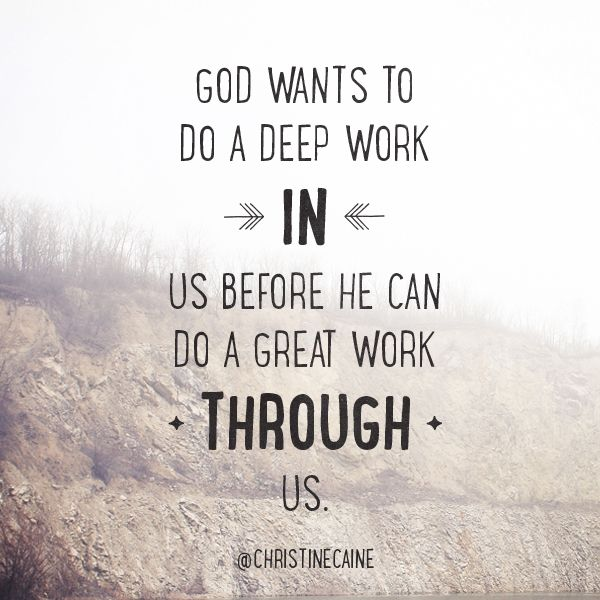 ::God wants to do a deep work IN us before He can do a great work THROUGH us:: Christine Caine