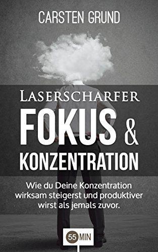 Laserscharfer Fokus & Konzentration: Wie du Deine Konzentration wirksam steigerst und produktiver wirst als jemals zuvor. (Konzentration trainieren, Konzentrationstraining, ... Konzentration Ernährung, Konzentration)