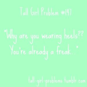 Because heels are adorable. Tall Girl Problems