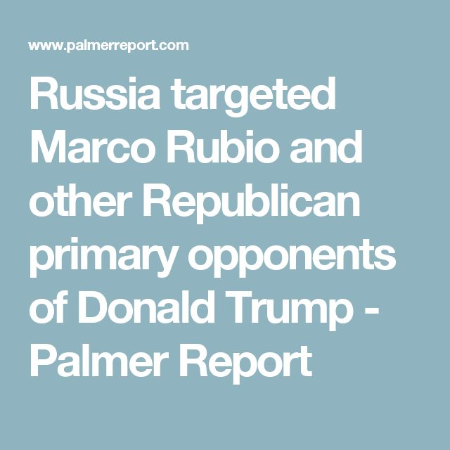 Russia targeted Marco Rubio and other Republican primary opponents of Donald Trump - Palmer Report