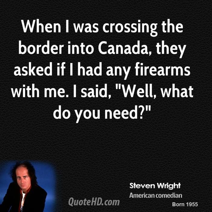 Steven Wright Quotes | When I was crossing the border into Canada, they asked if I had any ...