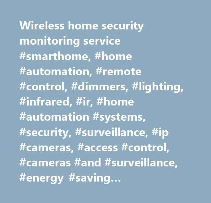 Wireless home security monitoring service #smarthome, #home #automation, #remote #control, #dimmers, #lighting, #infrared, #ir, #home #automation #systems, #security, #surveillance, #ip #cameras, #access #control, #cameras #and #surveillance, #energy #saving #thermostats, #home #theater, #home #audio, #speakers, #av #cables…