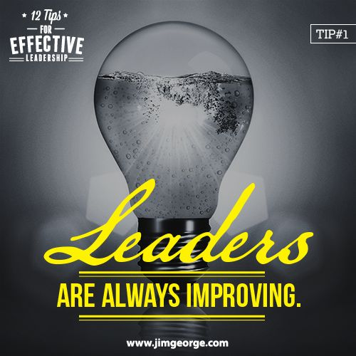 12 Tips for Effective Leadership.  Tip #1: Leaders are always improving. They understand that things are changing around them. They also understand that for them to be a leader they must be changing, growing, and improving, too!