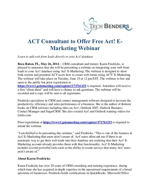 CRM consultant and trainer, Karen Fredricks, is pleased to announce that she will be presenting a webinar on integrating your web form leads to your Act! database using Act! E-Marketing. The webinar will take place on Tuesday, June 10 at 12 pm EST. The webinar is free and open to the public but prior registration at https://www1.gotomeeting.com/register/171761153 is required