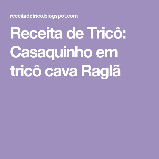 Receita de Tricô: Casaquinho em tricô cava Raglã