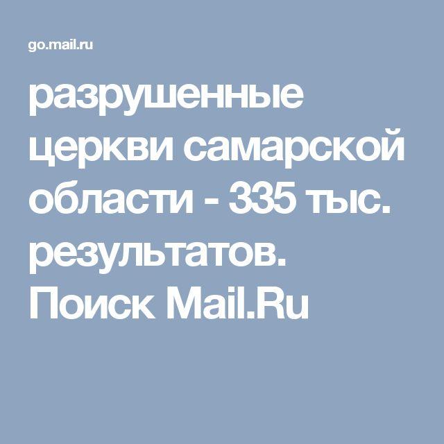 разрушенные церкви самарской области - 335 тыс. результатов. Поиск Mail.Ru