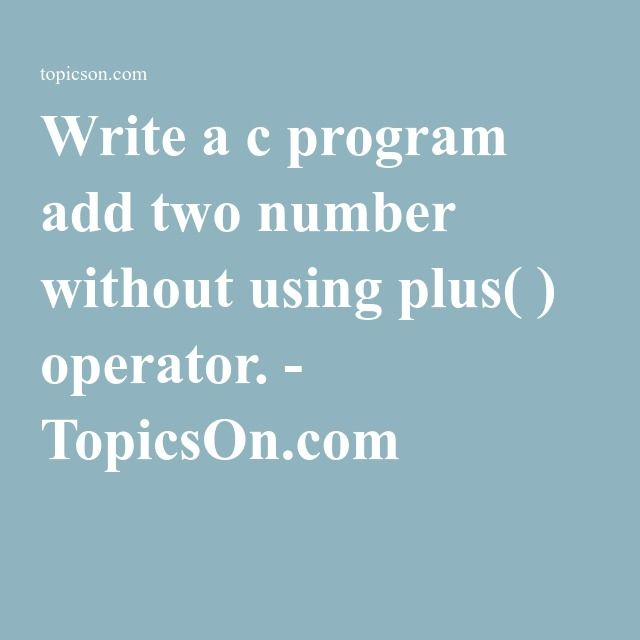 Write a c program add two number without using plus( ) operator. - TopicsOn.com