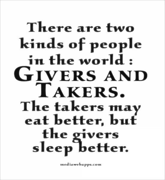 There are two kinds of people in the world : Givers and Takers. The takers may eat better, but the givers sleep better. ~Marlo Thomas