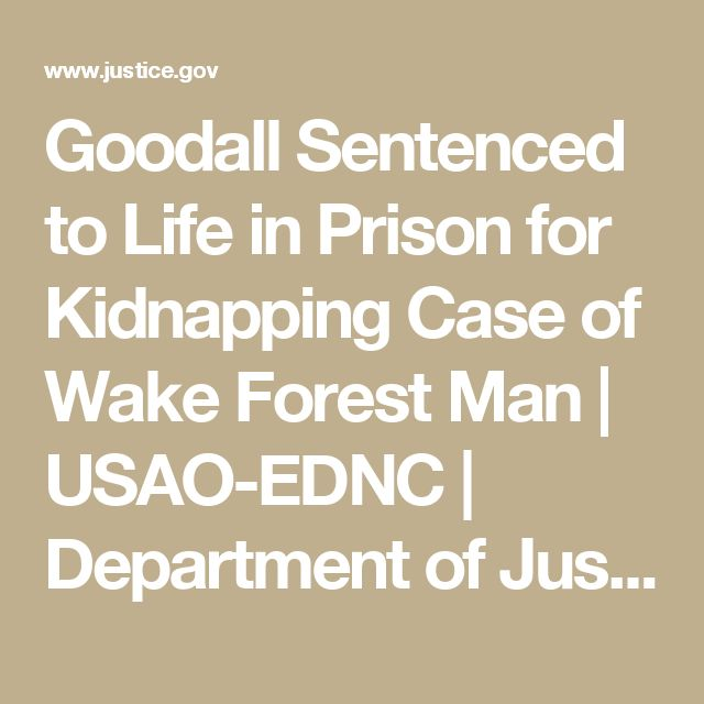 Goodall Sentenced to Life in Prison for Kidnapping Case of Wake Forest Man | USAO-EDNC | Department of Justice