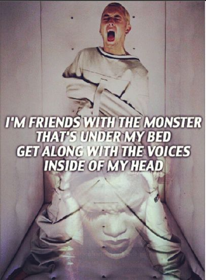 I'm friends with the Monster that's under my bed...get along with the voices inside of my head....
