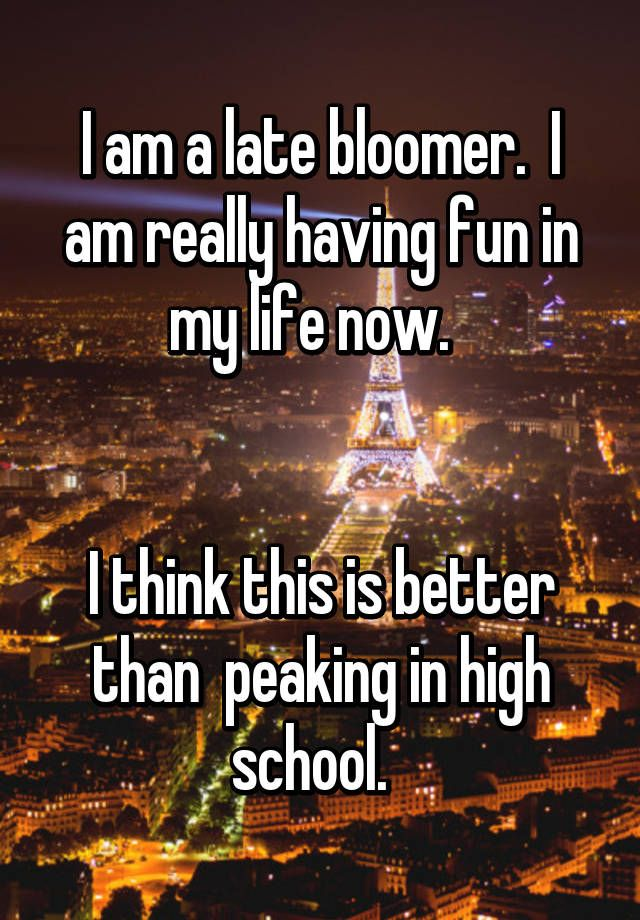 I am a late bloomer.  I am really having fun in my life now.     I think this is better than  peaking in high school.