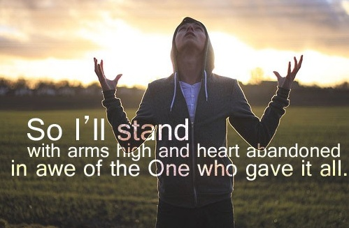 So I'll stand with arms high and heart abandoned in awe of the One who gave it all.
