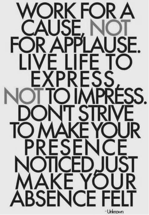 Work for a cause, not for applause, live life to express, not to impress. don't strive to make your presence noticed, just make your absence felt.