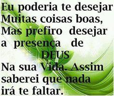 Desejo a presença de Deus na sua vida: Eu poderia te desejar muitas coisas boas, mas prefiro desejar a presença de Deus. Na sua vida.