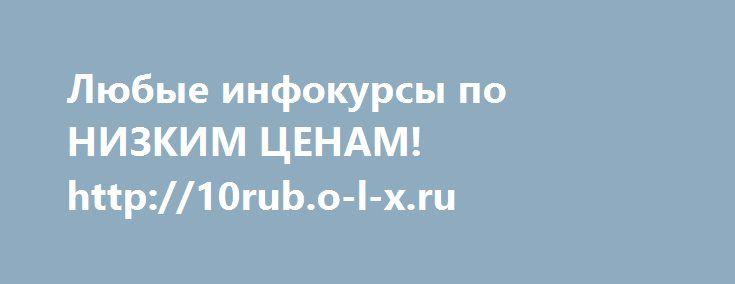 http://10rub.o-l-x.ru/  Любые инфокурсы по НИЗКИМ ЦЕНАМ!  http://10rub.o-l-x.ru