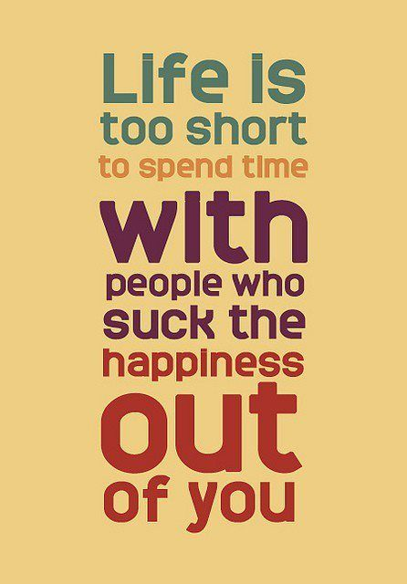 """""""Life is too short to spend time with people who suck the happiness out of you"""""""