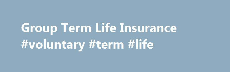 Group Term Life Insurance #voluntary #term #life http://solomon-islands.remmont.com/group-term-life-insurance-voluntary-term-life/  # Group Term Life Insurance BREAKING DOWN 'Group Term Life Insurance' Group term life insurance coverage is made available to eligible employees at the time of hiring or when a benefits open enrollment period begins; association or member group policies have more flexibility as to when members can obtain coverage. Most group term life insurance coverage is…