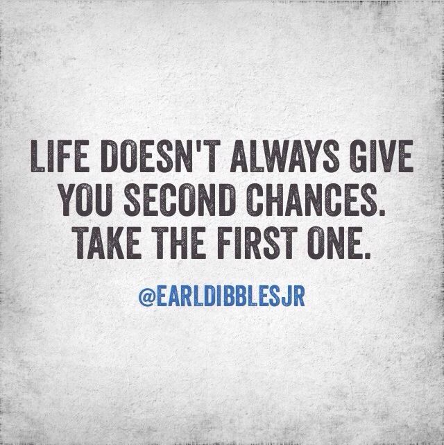 Life doesn't always give you second chances... take the first one!