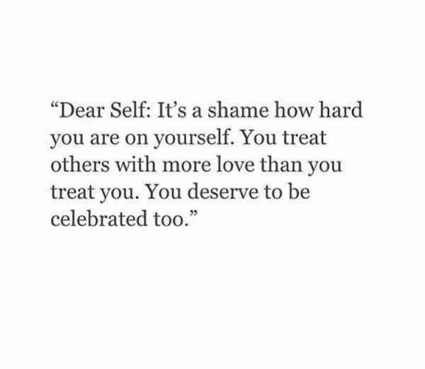 """Dear Self: It's a shame how hard you are on yourself. You treat others with more love than you treat you. You deserve to be celebrated too."""