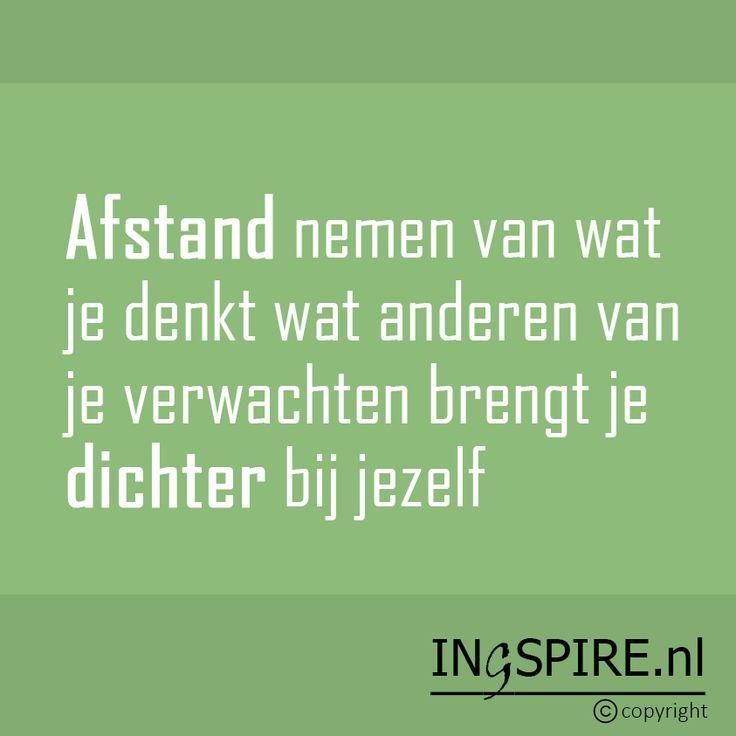 Mooie spreuk! : Afstand nemen van wat je denkt wat anderen van je verwachten brengt je dichter bij jezelf | Quote van Ingspire.nl