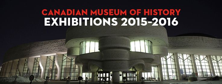 Canadian Museum of History Exhibitions 2015-2016