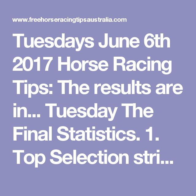Tuesdays June 6th 2017 Horse Racing Tips:  The results are in...  Tuesday The Final Statistics.  1. Top Selection strike rate at 19% out of 32 races.  2. Top 2 Selections strike rate at 31% out of 32 races.  3. Exacta strike rate at 31% out of 32 races.  + Best Top Selection win dividend: $3.10  + Best tipped Exacta dividend: $43.90  + Best Trifecta dividend: $212.70  + Best First 4 dividend: $154.40  + Best Quadrella dividend: $290.00