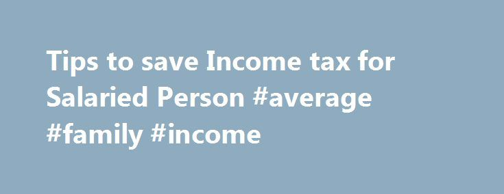 Tips to save Income tax for Salaried Person #average #family #income http://income.nef2.com/tips-to-save-income-tax-for-salaried-person-average-family-income/  #how to save income tax # Often, investment for most individuals begins and ends with tax planning. Although it is pertinent to avail tax breaks, this should not be the sole focus. Start by jotting down your key financial objectives, the tentative time of money requirement and the corpus needed to achieve those goals. One can use tax…
