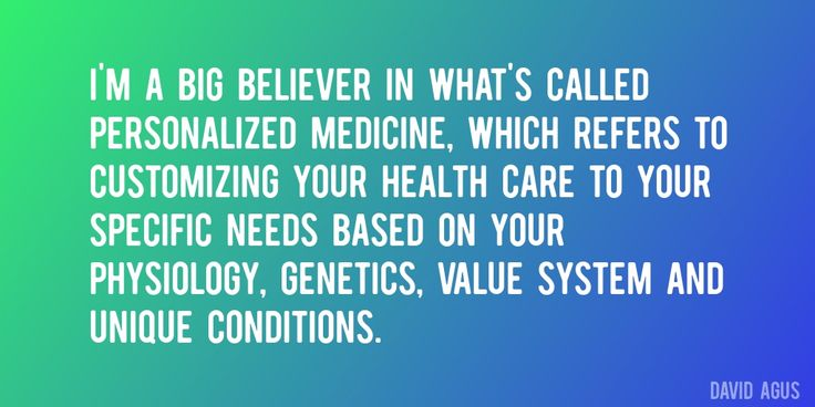 Quote by David Agus => I'm a big believer in what's called personalized medicine, which refers to customizing your health care to your specific needs based on your physiology, genetics, value system and unique conditions.