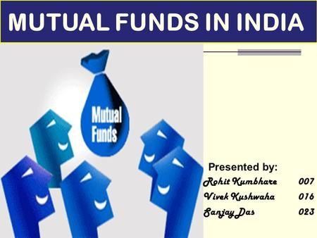 Presented by: Rohit Kumbhare007 Vivek Kushwaha016 Sanjay Das 023 MUTUAL FUNDS IN INDIA.