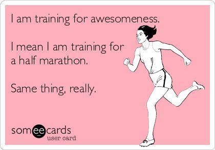I am training for awesomeness. I mean I am training for a half marathon. Same thing, really.: