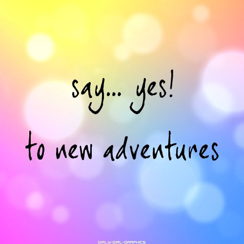 say... yes! to new adventures Tumblr Quotes We Love in Color ...
