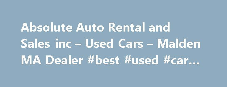 Absolute Auto Rental and Sales inc – Used Cars – Malden MA Dealer #best #used #car #deals http://canada.remmont.com/absolute-auto-rental-and-sales-inc-used-cars-malden-ma-dealer-best-used-car-deals/  #cheap cars # Absolute Auto Rental and Sales inc – Used Cars Malden, MA Absolute Auto Rental and Sales inc 495 Broadway Malden MA 02148 (781) 797-0988 Malden Used Cars | Allston, MA MA Used Cars | Arlington, MA Used Cars Welcome To Absolute Auto Rental and Sales inc Malden Used Cars Lot…
