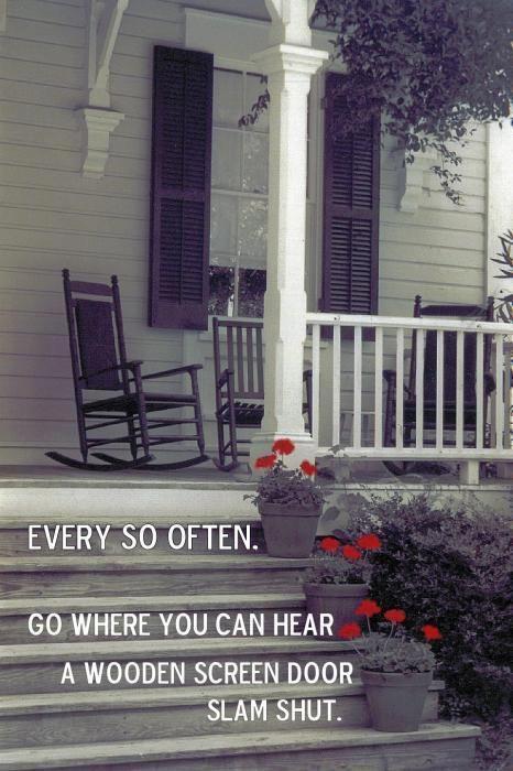 every so often go where you can hear a wooden screen door slam shut