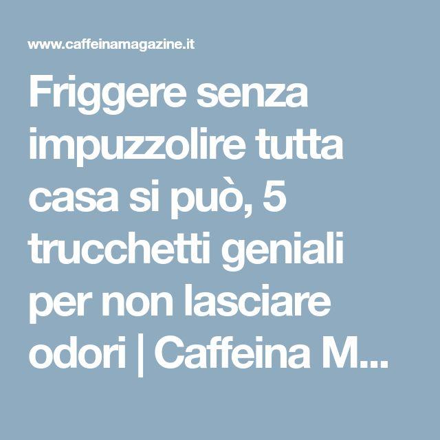 Friggere senza impuzzolire tutta casa si può, 5 trucchetti geniali per non lasciare odori | Caffeina Magazine