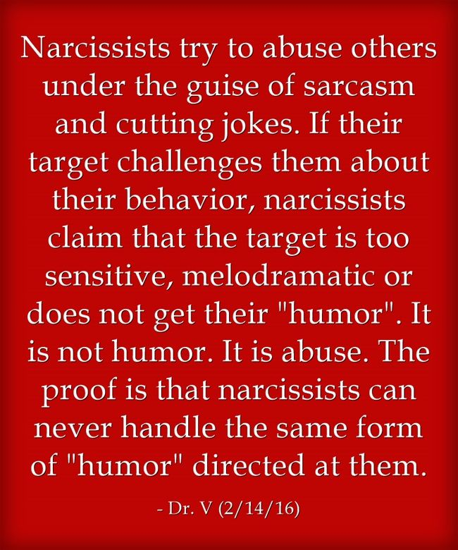 Narcissists try to abuse others under the guise of sarcasm and cutting jokes. If their target challenges them about their behavior, narcissists claim that the target is too sensitive, melodramatic or does not get their humor. It is not humor. It is abuse. The proof is that narcissists can never handle the same form of humor directed at them.