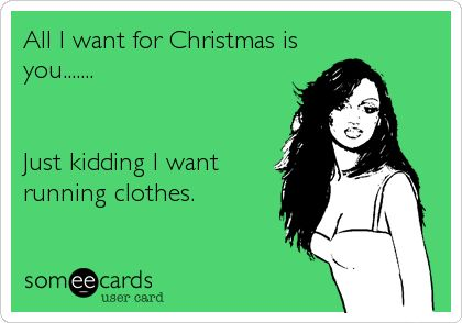 YES!!!....all I want for Christmas is you....... Just kidding I want running clothes.