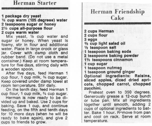 Herman Starter and Herman Friendship Cake. I remember having these going in our frig! I also remember if you didn't take care of it properly, it overflowed all over the frig!