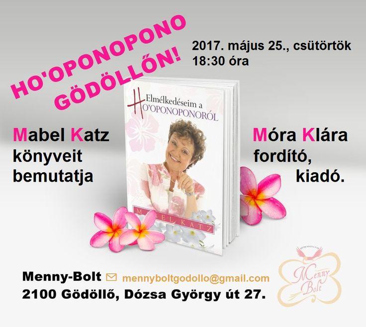 HO'OPONOPONO GÖDÖLLŐN! Mabel Katz magyarul megjelent könyveit bemutatja a fordító és kiadó, Móra Klára. 2017. május 25., csütörtök 18:30 óra Menny-Bolt 2100 Gödöllő, Dózsa György út 27. ELŐZETES JELENTKEZÉS SZÜKSÉGES A FÉRŐHELYEK KORLÁTOZOTT SZÁMA MIATT: hawaii@hooponoponoway.hu Belépő: 1.000 Ft, melyből 500 Ft-ot beszámítunk Mabel Katz könyveinek helyszíni vásárlásakor.