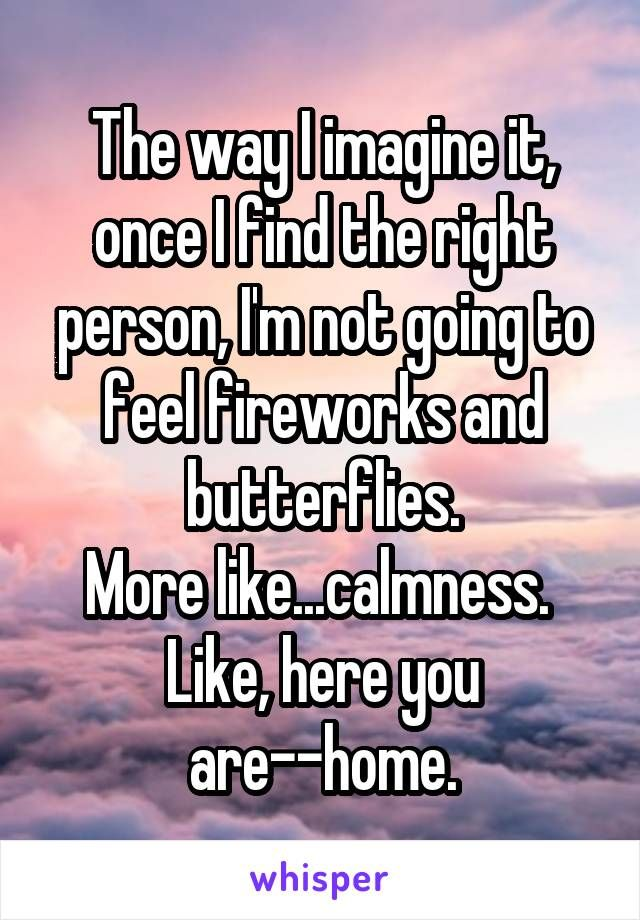 The way I imagine it, once I find the right person, I'm not going to feel fireworks and butterflies. More like...calmness.  Like, here you are--home.