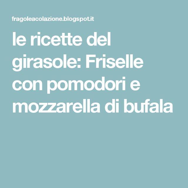 le ricette del girasole: Friselle con pomodori e mozzarella di bufala