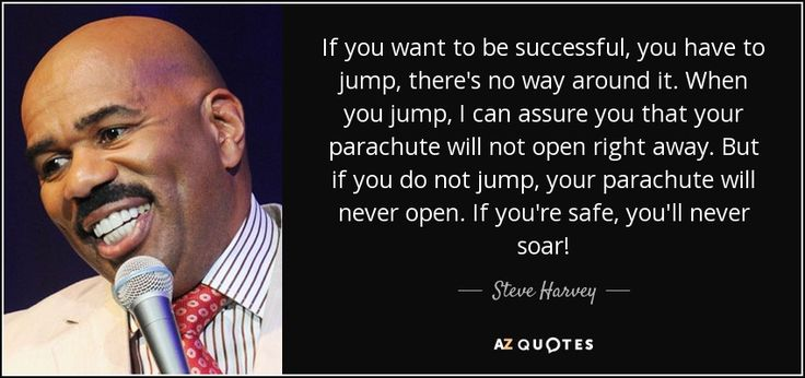 If you want to be successful, you have to jump, there's no way around it. When you jump, I can assure you that your parachute will not open right away. But if you do not jump, your parachute will never open. If you're safe, you'll never soar! - Steve Harvey