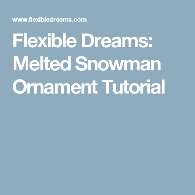 Flexible Dreams: Melted Snowman Ornament Tutorial