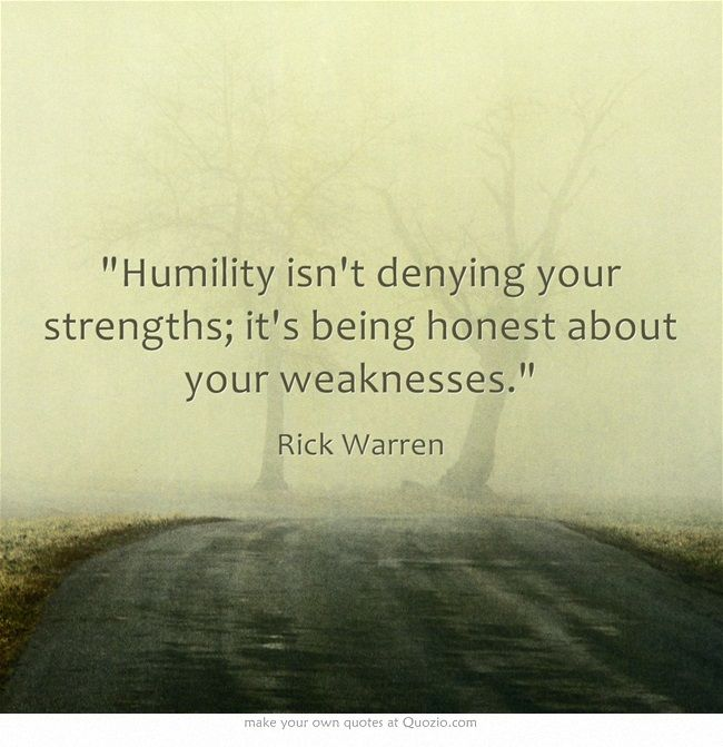 """Humility isn't denying your strengths; it's being honest about your weaknesses."" ~ Rick Warren"