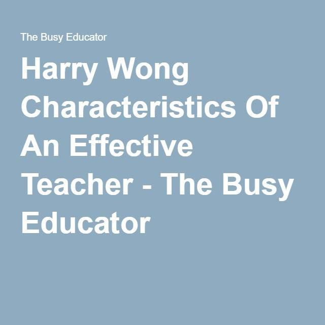 Harry Wong Characteristics Of An Effective Teacher - The Busy Educator. This website list 61 characteristics effective teachers should have, and advice for become effective teachers. Ideas like treating the students as though they are what you know they could be to help them achieve, are ideas I want in my classroom.
