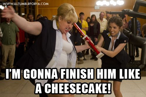 Finish him like a cheesecake!  Pitch Perfect is now playing!