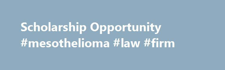Scholarship Opportunity #mesothelioma #law #firm http://riverside.remmont.com/scholarship-opportunity-mesothelioma-law-firm/  Scholarship Opportunity Mesothelioma Attorneys Despite all the research that has been concluded and the science that is still emerging, many parties still contend the link between mesothelioma and exposure to asbestos. There is also much work to be done on the front of mesothelioma treatment research. In an effort to advance these fields, spread awareness of asbestos…