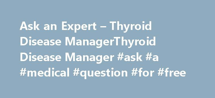 Ask an Expert – Thyroid Disease ManagerThyroid Disease Manager #ask #a #medical #question #for #free http://questions.nef2.com/ask-an-expert-thyroid-disease-managerthyroid-disease-manager-ask-a-medical-question-for-free/  #ask an expert online # Ask an Expert Please note that Thyroidologists who hold opinions that differ from the advice we have offered are welcome to send in responses, and we will publish these comments. Commentators should kindly include name, office address, and Email…